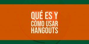 ¿Qué es y cómo usar Hangouts en Android?
